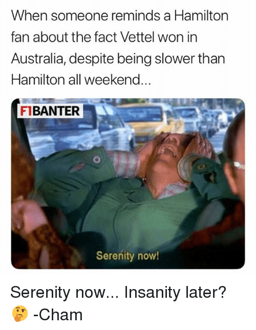 Australia, F1, and Insanity: When someone reminds a Hamilton  fan about the fact Vettel won in  Australia, despite being slower than  Hamilton all weekend  FIBANTER  Serenity now Serenity now... Insanity later? 🤔  -Cham