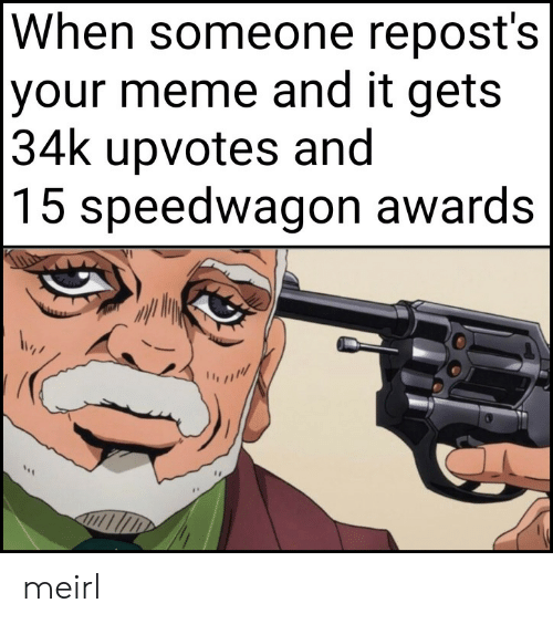 Meme, MeIRL, and Awards: When someone repost's  |your meme and it gets  |34k upvotes and  |15 speedwagon awards meirl