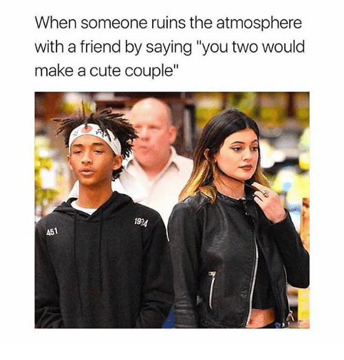"""Cute, Girl Memes, and Make A: When someone ruins the atmosphere  with a friend by saying """"you two would  make a cute couple""""  1924  451"""