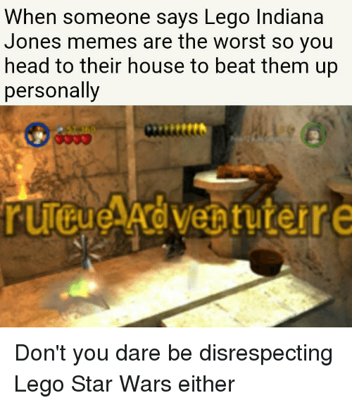 When Someone Savs Lego Indiana Jones Memes Are The Worst So You Head