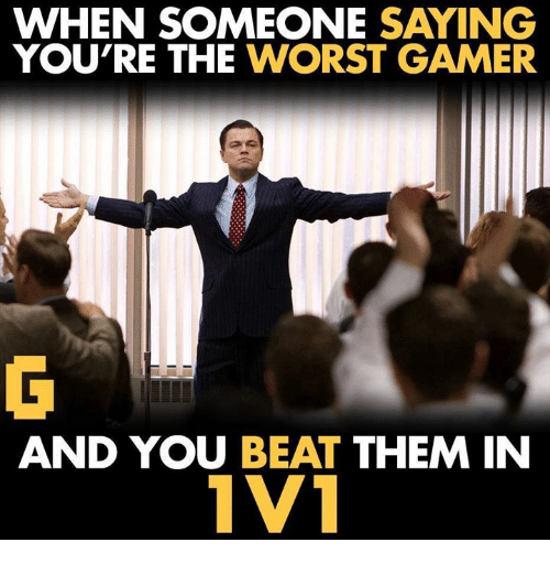The Worst, Video Games, and Beat Them: WHEN SOMEONE SAYING  YOU'RE THE  WORST GAMER  AND YOU BEAT  THEM IN  1V1