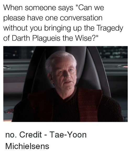 "Star Wars, Darth, and Conversating: When someone says ""Can we  please have one conversation  without you bringing up the Tragedy  of Darth Plagueis the Wise?"" no.   Credit - Tae-Yoon Michielsens‎"