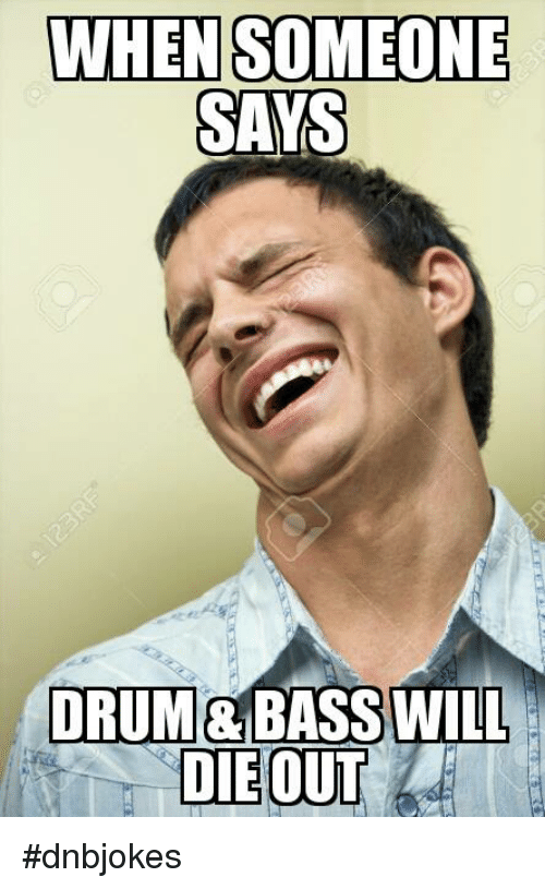 when someone says drum bass will dnbjokes 5847524 when someone says drum bass will dnbjokes drum and bass meme on