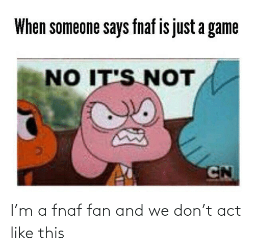 Game, A Game, and Act: When someone says fnaf is just a game  NO IT'S NOT  CN I'm a fnaf fan and we don't act like this