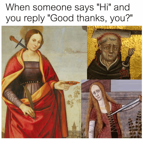 """Good, Classical Art, and You: When someone says """"Hi"""" and  you reply """"Good thanks, you?"""""""