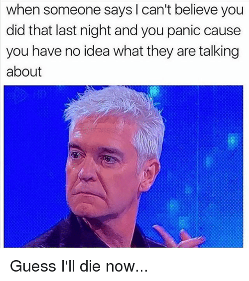Memes, Guess, and 🤖: when someone says I can't believe you  did that last night and you panic cause  you have no idea what they are talking  about Guess I'll die now...