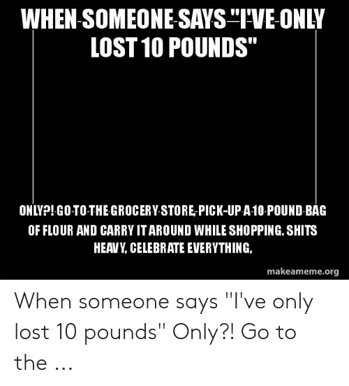 WHEN SOMEONE SAYS IVE-ONLY LOST 10 POUNDS ONLY?!GO-TO-THE