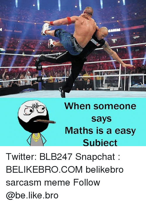 Memes, 🤖, and Bro: When someone  says  Maths is a easy  Subject Twitter: BLB247 Snapchat : BELIKEBRO.COM belikebro sarcasm meme Follow @be.like.bro