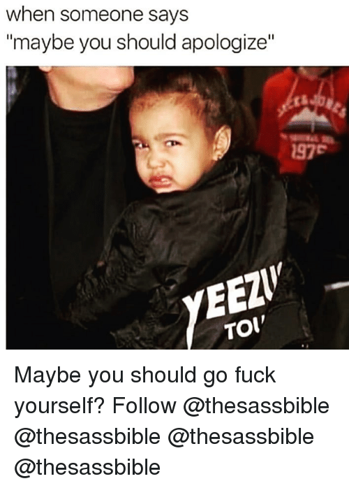 """Memes, Fuck, and 🤖: when someone says  """"maybe you should apologize""""  97  YED  TOI Maybe you should go fuck yourself? Follow @thesassbible @thesassbible @thesassbible @thesassbible"""