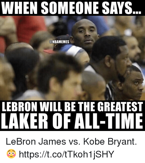 Kobe Bryant, LeBron James, and Memes: WHEN SOMEONE SAYS  @NBAMEMES  LEBRON WILL BE THE GREATEST  LAKER OF ALL-TIME LeBron James vs. Kobe Bryant. 😳 https://t.co/tTkoh1jSHY
