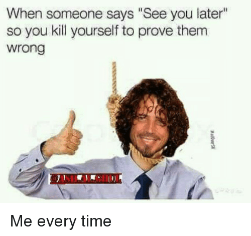 """Time, You, and Kill Yourself: When someone says """"See you later""""  so you kill yourself to prove therm  wrong Me every time"""