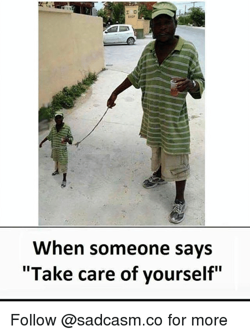"""Memes, 🤖, and Take Care: When someone says  """"Take care of yourself"""" Follow @sadcasm.co for more"""