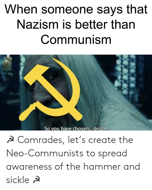 Communism, Create, and Neo: When someone says that  Nazism is better than  Communism  So vou hav chosen.. de Th ☭ Comrades, let's create the Neo-Communists to spread awareness of the hammer and sickle ☭