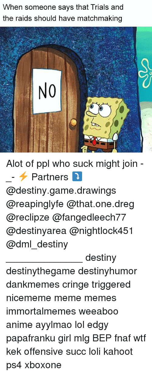 Anime, Destiny, and Kahoot: When someone says that Trials and  the raids should have matchmaking  NO Alot of ppl who suck might join -_- ⚡ Partners ⤵ @destiny.game.drawings @reapinglyfe @that.one.dreg @reclipze @fangedleech77 @destinyarea @nightlock451 @dml_destiny ______________ destiny destinythegame destinyhumor dankmemes cringe triggered nicememe meme memes immortalmemes weeaboo anime ayylmao lol edgy papafranku girl mlg BEP fnaf wtf kek offensive succ loli kahoot ps4 xboxone