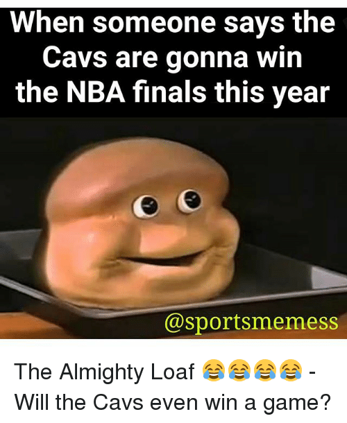 when someone says the cavs are gonna win the nba 22788912 ✅ 25 best memes about the almighty loaf the almighty loaf memes