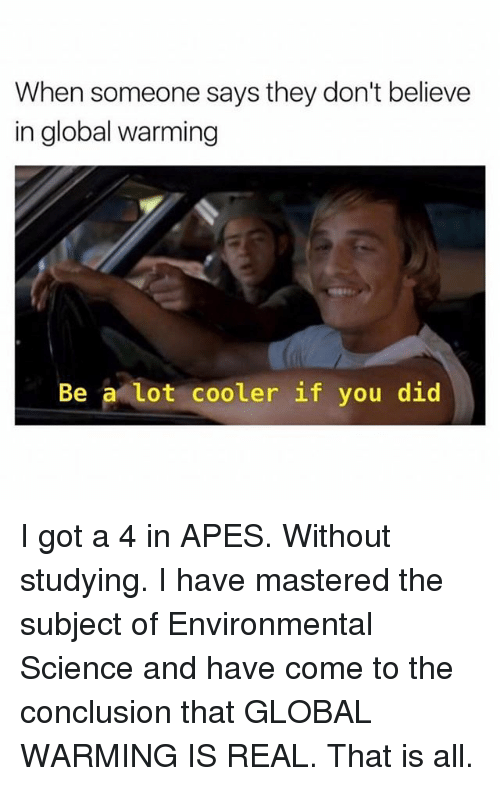 Global Warming, Science, and Got: When someone says they don't believe  in global warming  Be a lot cooler if you did I got a 4 in APES. Without studying. I have mastered the subject of Environmental Science and have come to the conclusion that GLOBAL WARMING IS REAL. That is all.