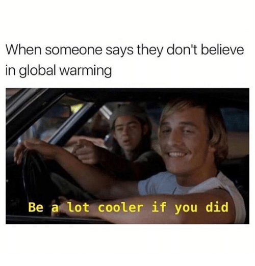 Global Warming, Memes, and 🤖: When someone says they don't believe  in global warming  Be a lot cooler if you did