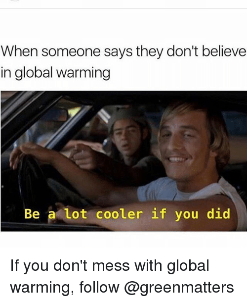 Global Warming, Memes, and Globalization: When someone says they don't believe  in global warming  Be a lot cooler if you did If you don't mess with global warming, follow @greenmatters