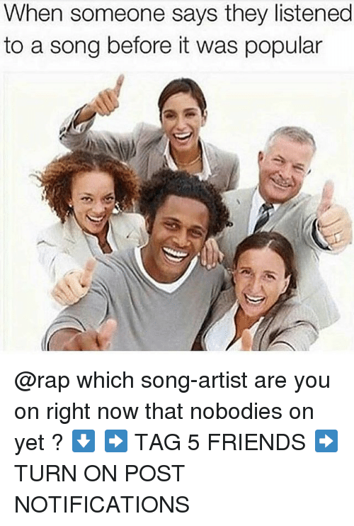 Friends, Memes, and Rap: When someone says they listened  to a song before it was popular @rap which song-artist are you on right now that nobodies on yet ? ⬇️ ➡️ TAG 5 FRIENDS ➡️ TURN ON POST NOTIFICATIONS