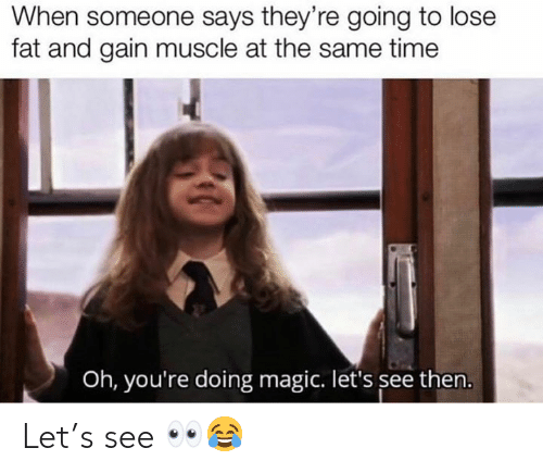 Magic, Time, and Fat: When someone says they're going to lose  fat and gain muscle at the same time  Oh, you're doing magic. let's see then. Let's see 👀😂