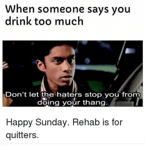 when someone says you drink too much dont let the 12655149 ✅ 25 best memes about rehab is for quitters rehab is for