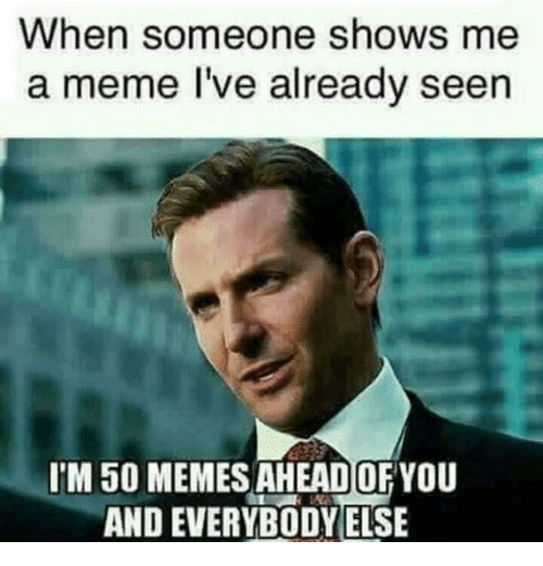 when someone shows me a meme ive already seen im 10894251 ✅ 25 best memes about show me a show me a memes