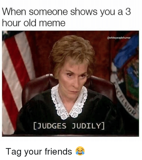 Dank, Friends, and Meme: When someone shows you a3  hour old meme  @whitepeoplehumor  [JUDGES JUDILY] Tag your friends 😂