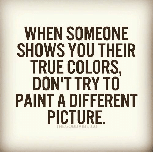 WHEN SOMEONE SHOWS YOU THEIR TRUE COLORS DON'T TRY TO PAINT