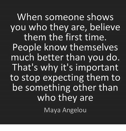 Memes, Maya Angelou, and Time: When someone shows  you who they are, believe  them the first time  People know themselves  much better than you do  That's why it's important  to stop expecting them to  be something other than  who they are  Maya Angelou