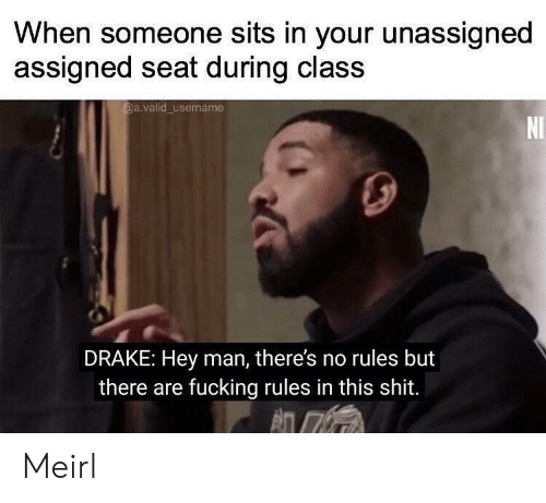 Drake, Fucking, and Shit: When someone sits in your unassigned  assigned seat during class  @a.valid username  NI  DRAKE: Hey man, there's no rules but  there are fucking rules in this shit. Meirl