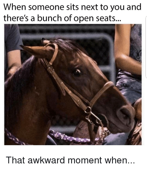 Memes, Awkward, and That Awkward Moment: When someone sits next to you and  there's a bunch of open seats... That awkward moment when...