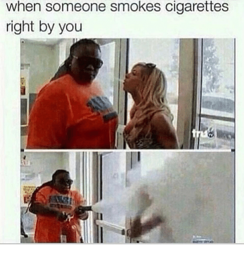 Cigarettes, You, and Right: when someone smokes cigarettes  right by you
