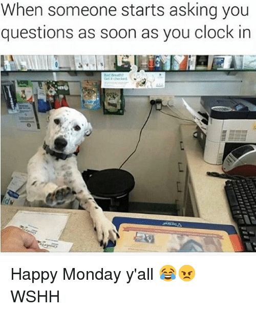 Clock, Memes, and Soon...: When someone starts asking you  questions as soon as you clock in Happy Monday y'all 😂😠 WSHH