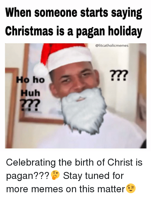 Huh, Memes, and Tuneful: When someone starts saying Christmas is a pagan holiday