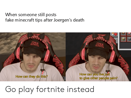 Fake, Minecraft, and Death: When someone still posts  fake minecraft tips after Joergen's death  СУКА  БЛЯТЬ  СУКА  БЛЯТЬ  How can you live just  to give other people pain?  How can they do this? Go play fortnite instead