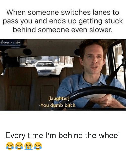 when someone switches lanes to pass you and ends up 12875685 ✅ 25 best memes about you dumb bitch you dumb bitch memes,You Are Dumb Meme