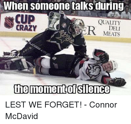 Crazy, Hockey, and Silence: When someone talks during  CUP  QUALITY  CRAZY  DELI  MEATS  the moment of Silence LEST WE FORGET!  - Connor McDavid