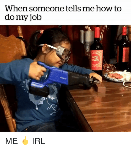 How To, Irl, and How: When someone tells me how to  do my job ME 🖕 IRL
