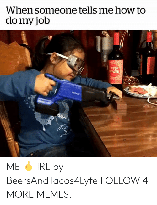 Dank, Memes, and Reddit: When someone tells me how to  do my job  WISH  gWER ME 🖕 IRL by BeersAndTacos4Lyfe FOLLOW 4 MORE MEMES.