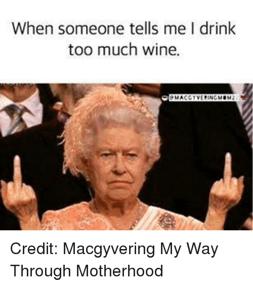 When Someone Tells Me I Drink Too Much Wine Credit Macgyvering My