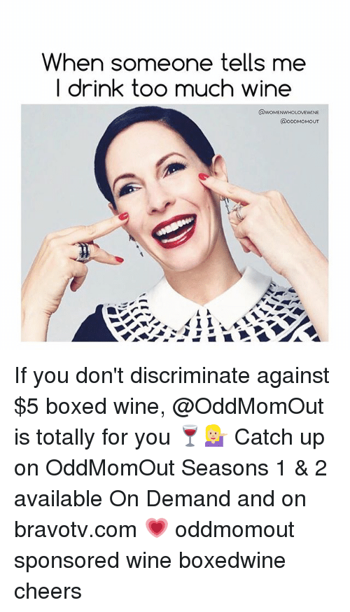 Too Much, Wine, and Girl Memes: When someone tells me  I drink too much wine If you don't discriminate against $5 boxed wine, @OddMomOut is totally for you 🍷💁🏼 Catch up on OddMomOut Seasons 1 & 2 available On Demand and on bravotv.com 💗 oddmomout sponsored wine boxedwine cheers