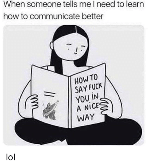 Fuck You, Lol, and Memes: When someone tells me I need to learn  how to communicate better  How TO  11 SAY FUCK  YOU İN  A NICE  WAY lol