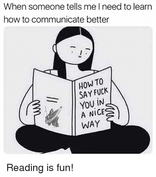 Fuck You, Memes, and Fuck: When someone tells me lneed to learn  how to communicate better  HOW TO  SAY FUCK  YOU İN  A NICE  WAY Reading is fun!