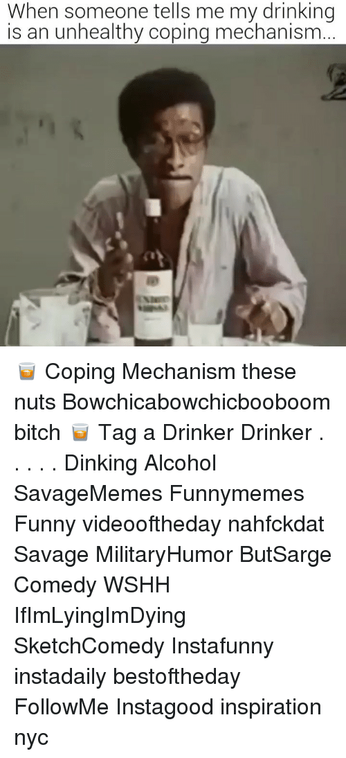 Bitch, Drinking, and Funny: When someone tells me my drinking  is an unhealthy coping mechanism 🥃 Coping Mechanism these nuts Bowchicabowchicbooboom bitch 🥃 Tag a Drinker Drinker . . . . . Dinking Alcohol SavageMemes Funnymemes Funny videooftheday nahfckdat Savage MilitaryHumor ButSarge Comedy WSHH IfImLyingImDying SketchComedy Instafunny instadaily bestoftheday FollowMe Instagood inspiration nyc