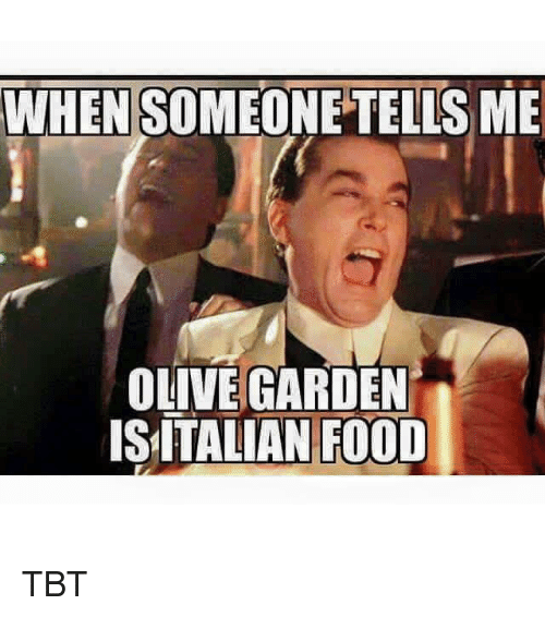 WHEN SOMEONE TELLS ME OLIVE GARDEN IS ITALIAN FOOD TBT