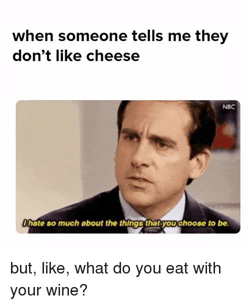 Memes, Wine, and 🤖: when someone tells me they  don't like cheese  NBC  hate so much about the things thatsyouchoose to be but, like, what do you eat with your wine?
