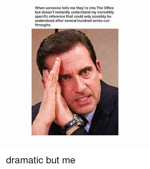 Memes, Run, and The Office: When someone tells me they're into The Office  but doesn't instantly understand my incredibly  specific reference that could only possibly be  understood after several hundred series run-  throughs. dramatic but me