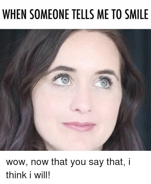 Relatable, Wows, and I Will: WHEN SOMEONE TELLS ME TO SMILE wow, now that you say that, i think i will!