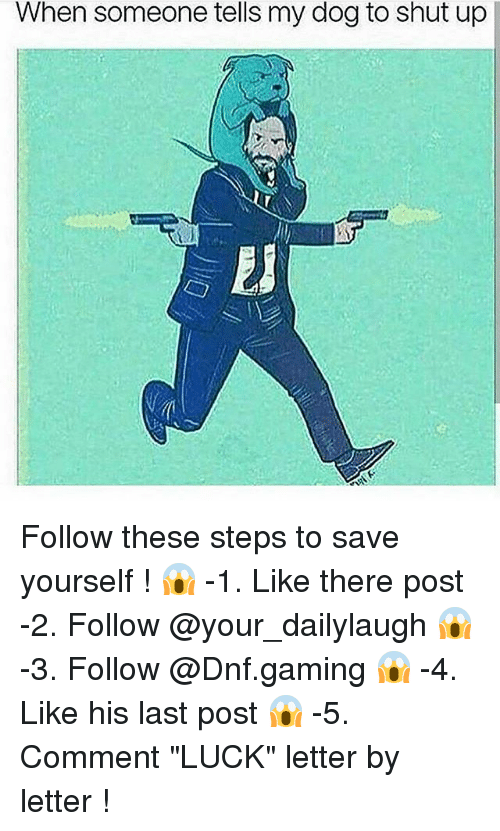"Funny, Shut Up, and Luck: When someone tells my dog to shut up Follow these steps to save yourself ! 😱 -1. Like there post -2. Follow @your_dailylaugh 😱 -3. Follow @Dnf.gaming 😱 -4. Like his last post 😱 -5. Comment ""LUCK"" letter by letter !"