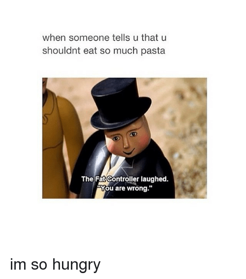 Hungry, Control, and Girl Memes: when someone tells u that u  shouldnt eat so much pasta  The Fat Controller laughed.  You are wrong im so hungry